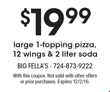 $19.99 Large 1-Topping Pizza, 12 Wings & 2 Liter Soda. With this coupon. Not valid with other offers or prior purchases. Expires 12/2/16.