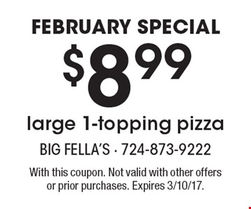 February special. $8.99 large 1-topping pizza. With this coupon. Not valid with other offers or prior purchases. Expires 3/10/17.