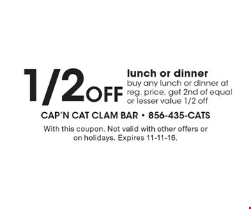 1/2OFF lunch or dinner buy any lunch or dinner at reg. price, get 2nd of equal or lesser value 1/2 off. With this coupon. Not valid with other offers or on holidays. Expires 11-11-16.