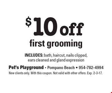 $10 off first grooming includes: bath, haircut, nails clipped,ears cleaned and gland expression. New clients only. With this coupon. Not valid with other offers. Exp. 2-3-17.