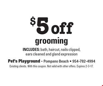 $5 off grooming includes: bath, haircut, nails clipped,ears cleaned and gland expression. Existing clients. With this coupon. Not valid with other offers. Expires 2-3-17.