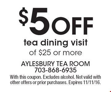 $5 Off tea dining visit of $25 or more. With this coupon. Excludes alcohol. Not valid with other offers or prior purchases. Expires 11/11/16.