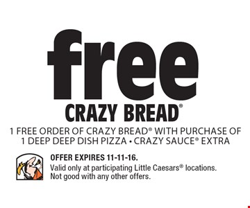 Free Crazy Bread. 1 free order of crazy bread with purchase of 1 deep DEEP dish Pizza - Crazy sauce extra. Offer Expires 11-11-16. Valid only at participating Little Caesars locations. Not good with any other offers.