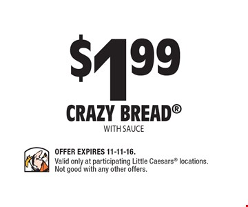 $1.99 Crazy Bread with sauce. Offer Expires 11-11-16. Valid only at participating Little Caesars locations. Not good with any other offers.