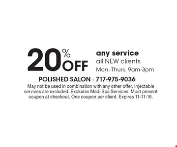 20% Off any service all NEW clients Mon.-Thurs. 9am-3pm. May not be used in combination with any other offer. Injectable services are excluded. Excludes Medi Spa Services. Must present coupon at checkout. One coupon per client. Expires 11-11-16.