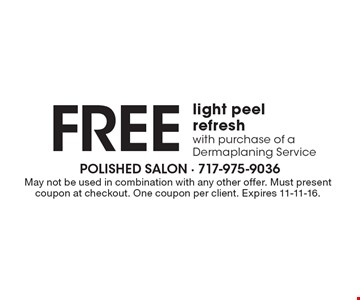Free light peel refresh with purchase of a Dermaplaning Service. May not be used in combination with any other offer. Must present coupon at checkout. One coupon per client. Expires 11-11-16.