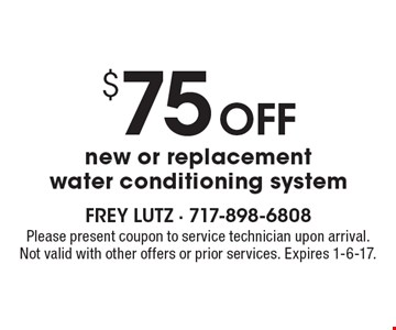 $75 off new or replacement water conditioning system. Please present coupon to service technician upon arrival. Not valid with other offers or prior services. Expires 1-6-17.
