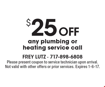 $25 off any plumbing or heating service call. Please present coupon to service technician upon arrival. Not valid with other offers or prior services. Expires 1-6-17.