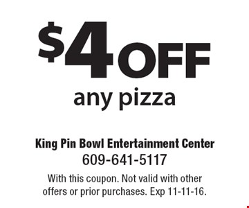 $4 off any pizza. With this coupon. Not valid with other offers or prior purchases. Exp 11-11-16.