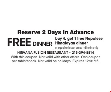 Free DINNER. Buy 4, get 1 free Nepalese Himalayan dinner. Of equal or lesser value. Dine in only. Reserve 2 Days In Advance. With this coupon. Not valid with other offers. One coupon per table/check. Not valid on holidays. Expires 12/30/16.