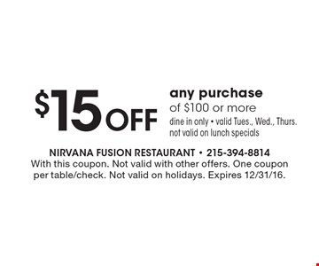 $15 Off any purchase of $100 or more. Dine in only. Valid Tues., Wed., Thurs. Not valid on lunch specials. With this coupon. Not valid with other offers. One coupon per table/check. Not valid on holidays. Expires 12/30/16.