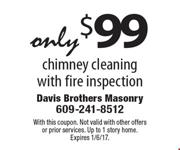 Only $99 chimney cleaning with fire inspection. With this coupon. Not valid with other offers or prior services. Up to 1 story home. Expires 1/6/17.