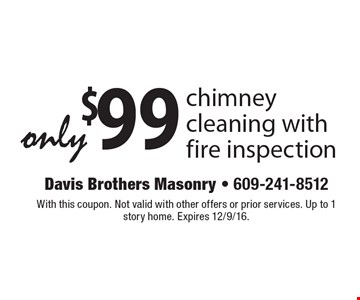 Only $99 chimney cleaning with fire inspection. With this coupon. Not valid with other offers or prior services. Up to 1 story home. Expires 12/9/16.