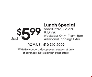 $5.99 Just Lunch Special Small Pizza, Salad & Drink Weekdays Only - 11am-3pm Additional Toppings Extra. With this coupon. Must present coupon at time of purchase. Not valid with other offers.