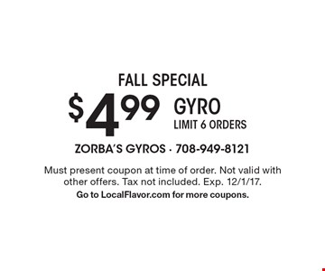 Fall Special $4.99 Gyro. Limit 6 orders. Must present coupon at time of order. Not valid with other offers. Tax not included. Exp. 12/1/17. Go to LocalFlavor.com for more coupons.
