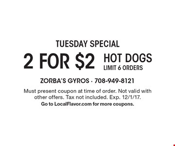 Tuesday Special 2 for $2 hot dogs. Limit 6 orders. Must present coupon at time of order. Not valid with other offers. Tax not included. Exp. 12/1/17. Go to LocalFlavor.com for more coupons.