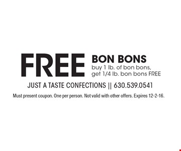Free BON BONS, buy 1 lb. of bon bons, get 1/4 lb. bon bons FREE. Must present coupon. One per person. Not valid with other offers. Expires 12-2-16.