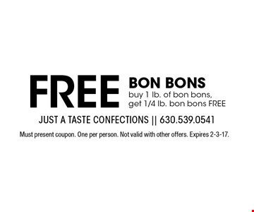 Free BON BONS. Buy 1 lb. of bon bons, get 1/4 lb. bon bons FREE. Must present coupon. One per person. Not valid with other offers. Expires 2-3-17.