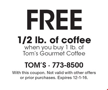 Free 1/2 lb. of coffee when you buy 1 lb. of Tom's Gourmet Coffee. With this coupon. Not valid with other offers or prior purchases. Expires 12-1-16.