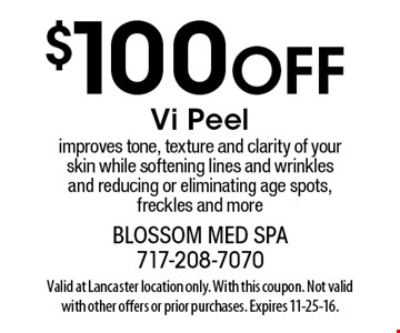 $100 off Vi peel. Improves tone, texture and clarity of your skin while softening lines and wrinkles and reducing or eliminating age spots, freckles and more. Valid at Lancaster location only. With this coupon. Not valid with other offers or prior purchases. Expires 11-25-16.