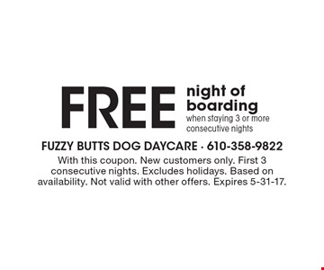 FREE night of boarding when staying 3 or more consecutive nights. With this coupon. New customers only. First 3 consecutive nights. Excludes holidays. Based on availability. Not valid with other offers. Expires 5-31-17.