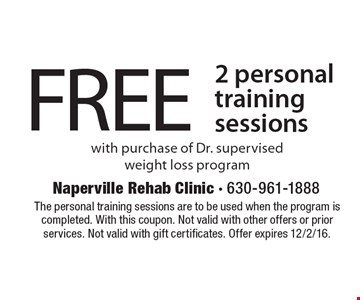 FREE 2 personal training sessions with purchase of Dr. supervised weight loss program. The personal training sessions are to be used when the program is completed. With this coupon. Not valid with other offers or prior services. Not valid with gift certificates. Offer expires 12/2/16.