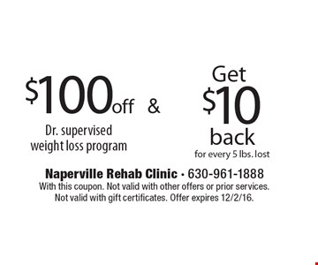 Get $10 back for every 5 lbs. lost. $100off Dr. supervised weight loss program. . With this coupon. Not valid with other offers or prior services. Not valid with gift certificates. Offer expires 12/2/16.