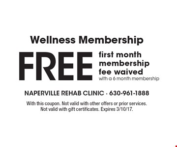 Wellness Membership. Free first month membership fee waived with a 6 month membership. With this coupon. Not valid with other offers or prior services. Not valid with gift certificates. Expires 3/10/17.