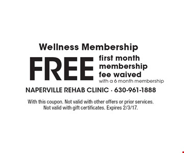 Free first month Wellness Membership fee waived with a 6 month membership. With this coupon. Not valid with other offers or prior services. Not valid with gift certificates. Expires 2/3/17.