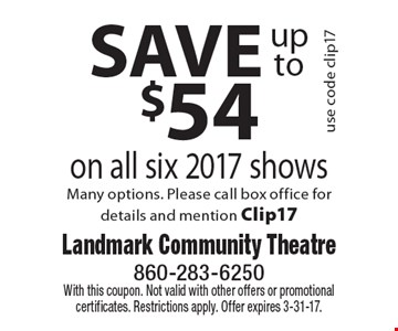 SAVE up to $54 on all six 2017 shows use code clip17. Many options. Please call box office for details and mention Clip17. With this coupon. Not valid with other offers or promotional certificates. Restrictions apply. Offer expires 3-31-17.