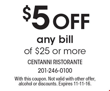 $5 off any bill of $25 or more. With this coupon. Not valid with other offer, alcohol or discounts. Expires 11-11-16.