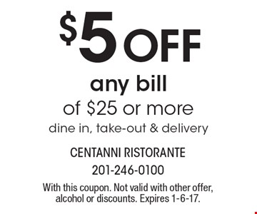 $5 Off any bill of $25 or more. Dine in, take-out & delivery. With this coupon. Not valid with other offer, alcohol or discounts. Expires 1-6-17.