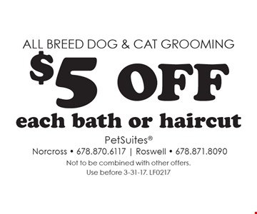 All breed dog & cat grooming. $5 off each bath or haircut. Not to be combined with other offers. Use before 3-31-17. LF0217