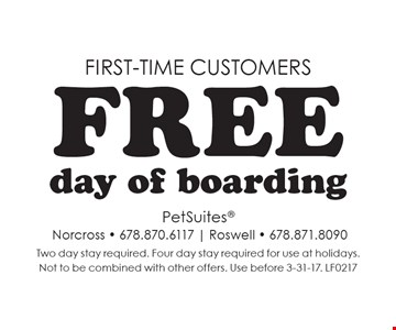 First-Time Customers. Free day of boarding. Two day stay required. Four day stay required for use at holidays. Not to be combined with other offers. Use before 3-31-17. LF0217