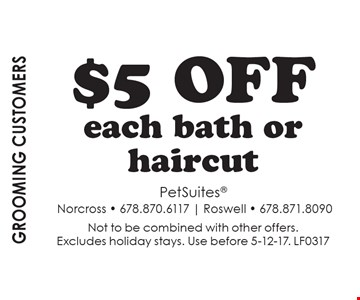 Grooming Customers. $5 off each bath or haircut. Not to be combined with other offers. Excludes holiday stays. Use before 5-12-17. LF0317