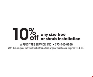 10% off Any Size Tree Or Shrub Installation. With this coupon. Not valid with other offers or prior services. Expires 11-4-16.