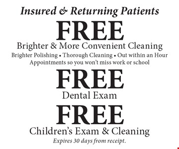 Insured & Returning Patients: Free brighter & more convenient cleaning, free dental exam or free children's exam & cleaning. Includes brighter polishing, thorough cleaning, out within an hour and appointments so you won't miss work or school. Expires 30 days from receipt.
