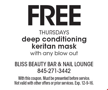 Free deep conditioning keritan mask on Thursdays with any blow out. With this coupon. Must be presented before service. Not valid with other offers or prior services. Exp. 12-9-16.
