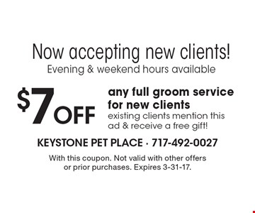 Now accepting new clients! Evening & weekend hours available. $7 Off any full groom service for new clients. Existing clients mention this ad & receive a free gift! With this coupon. Not valid with other offers or prior purchases. Expires 3-31-17.