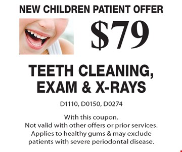 New children patient offer. $79 teeth cleaning, exam & x-rays. D1110, D0150, D0274. With this coupon. Not valid with other offers or prior services. Applies to healthy gums & may exclude patients with severe periodontal disease.