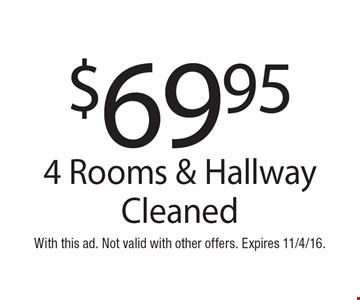 $69.95 4 Rooms & Hallway Cleaned. With this ad. Not valid with other offers. Expires 11/4/16.
