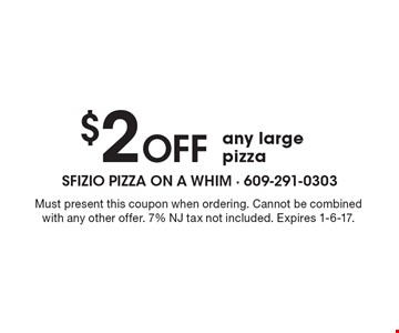 $2 Off any large pizza. Must present this coupon when ordering. Cannot be combined with any other offer. 7% NJ tax not included. Expires 1-6-17.