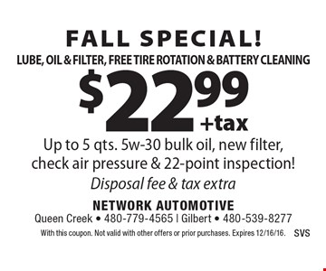 Fall Special! $22.99 +tax Lube, Oil & Filter, Free Tire Rotation & Battery Cleaning. Up to 5 qts. 5w-30 bulk oil, new filter,check air pressure & 22-point inspection! Disposal fee & tax extra. With this coupon. Not valid with other offers or prior purchases. Expires 12/16/16.
