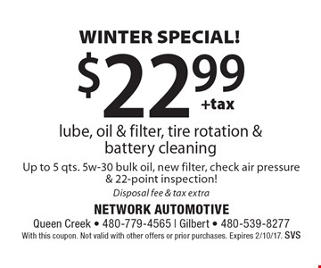 WINTER SPECIAL! $22.99 +tax lube, oil & filter, tire rotation & battery cleaning. Up to 5 qts. 5w-30 bulk oil, new filter, check air pressure & 22-point inspection! Disposal fee & tax extra. With this coupon. Not valid with other offers or prior purchases. Expires 2/10/17. SVS