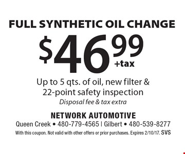 $46.99 +tax FULL SYNTHETIC OIL CHANGE. Up to 5 qts. of oil, new filter &22-point safety inspection. Disposal fee & tax extra. With this coupon. Not valid with other offers or prior purchases. Expires 2/10/17. SVS