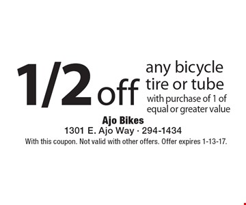 1/2 off any bicycle tire or tube with purchase of 1 of equal or greater value. With this coupon. Not valid with other offers. Offer expires 1-13-17.