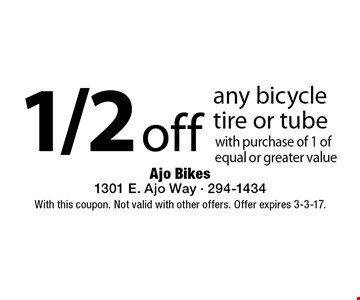 1/2 off any bicycle tire or tube with purchase of 1 of equal or greater value. With this coupon. Not valid with other offers. Offer expires 3-3-17.