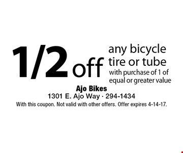 1/2 off any bicycle tire or tube with purchase of 1 of equal or greater value. With this coupon. Not valid with other offers. Offer expires 4-14-17.