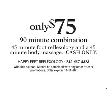 Only $75 90 minute combination. 45 minute foot reflexology and a 45 minute body massage.Cash only. With this coupon. Cannot be combined with any other offer or promotions. Offer expires 11-11-16.