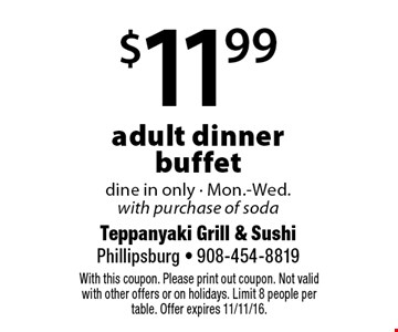 $11.99 adult dinner buffet dine in only - Mon.-Wed.with purchase of soda. With this coupon. Please print out coupon. Not valid with other offers or on holidays. Limit 8 people per table. Offer expires 11/11/16.
